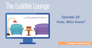 The Luddite Lounge: Episode 28: I Stream, You Stream: Hulu, Who Knew?