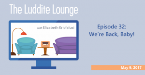 The Luddite Lounge: Episode 32: May 9, 2017: We're Back, Baby!