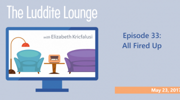 The Luddite Lounge: Episode 32: May 23, 2017: All Fired Up